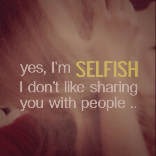 YES IM SELFISH AND PROUD OF IT!!!