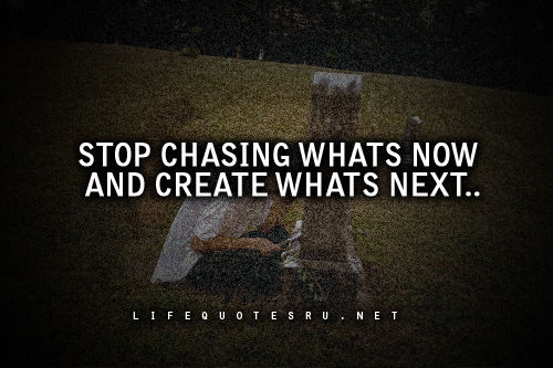 Whats A Good Quote About Life: Stop Chasing Whats Now And Create Whats Next Pictures