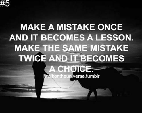 Make The Same Mistake Twice And It Becomes A Choice ...