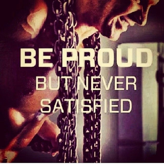 Be proud but never satisfied