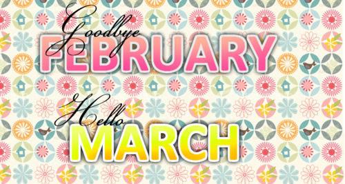 Goodbye February Hello March