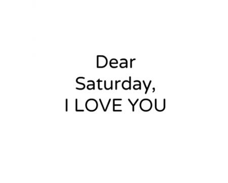 love it dear saturday i love you