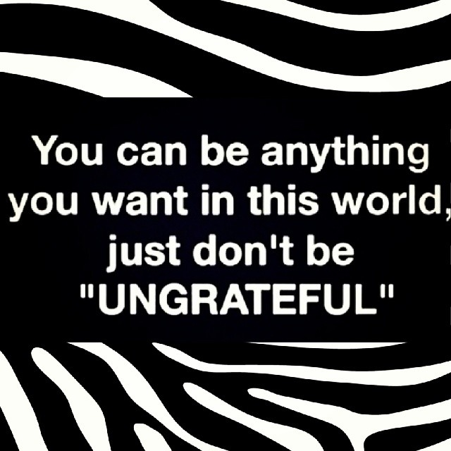 Ungrateful Quotes Don't be ungrateful