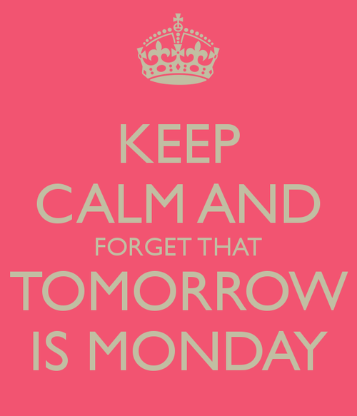 Keep Calm And Forget That Tomorrow Is Monday
