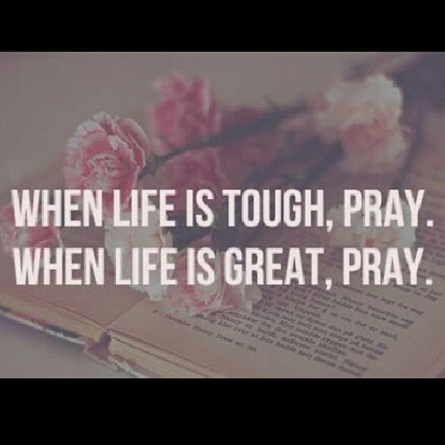 When Life Is Tough, Pray. When Life Is Great, Pray