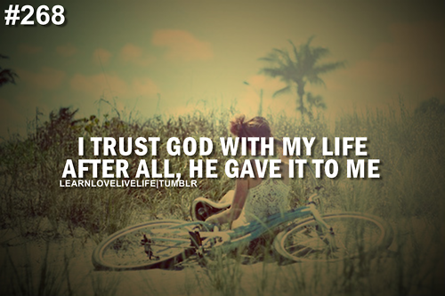 I Trust God With My Life After All, He Gave It To Me