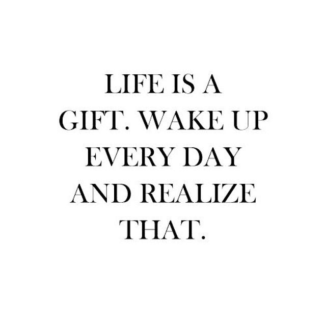 Good Everyday Quotes To Live By: Life Is A Gift, Wake Up Everyday And Realize That Pictures