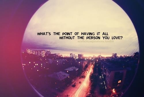 What S The Point Of Life Quotes: Whats The Point Of Having It All Without The Person You
