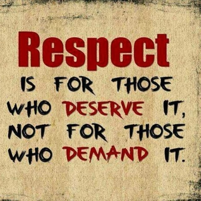 Respect Is For Those Who Deserve It, Not For Those Who Demand It ...