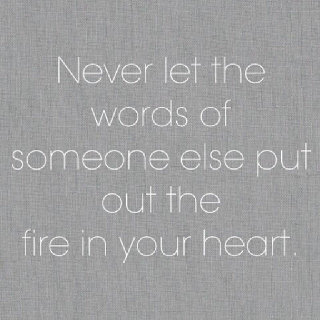 never let the words of someone else put out the fire in