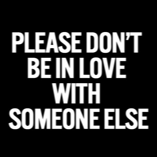 Please Don T Be In Love With Someone Else