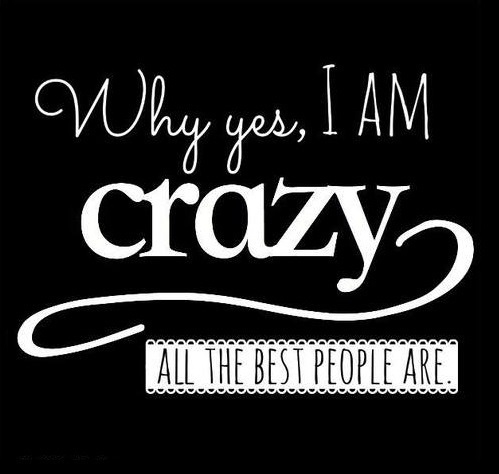 Why Yes, I Am Crazy, All The Best People Are Pictures, Photos, and ...