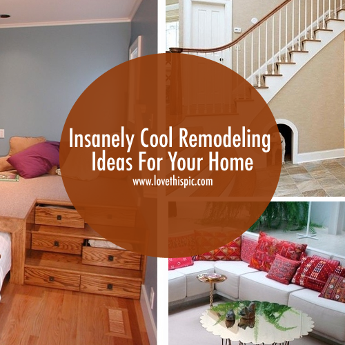 Insanely Cool Remodeling Ideas For Your Home