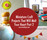 Miniature Craft Projects That Will Melt Your Heart Part 2