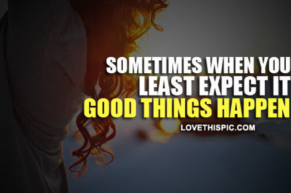 sometimes good things happen to you when you least expect them Sometimes good things happen to you when you least expect them when bad things happen to good people when someone does something good , great, amazing however it is said, a reward is expected that's just the way the human brain has been trained in many cultures.