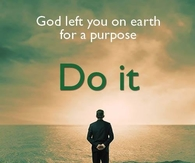 God left you on earth for a purpose