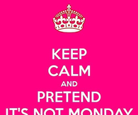 Keep calm and pretend its not monday