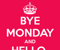 Bye Monday and Hello Tuesday