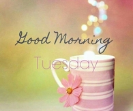 Good morning tuesday