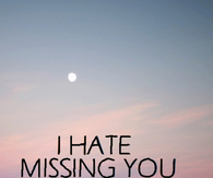 i hate missing you