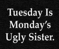 Tuesday is Mondays Older Sister
