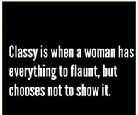 Classy is when a woman has everything to flaunt but choose not to show it