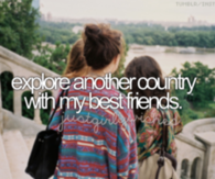 Explore another country with my best friends