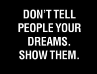 Dont tell people your dreams, show them