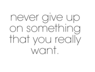 Never give up on something that you really want