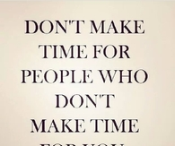 Dont make time for people who dont make time for you