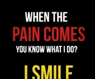 When the pain comes, you know what I do? Smile