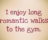 I enjoy long romantic walks to the gym