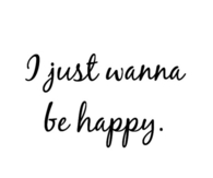 I just wanna be happy