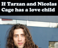 What if Tarzan and Nicolas Cage has a love child