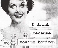 I Drink Because You're Boring