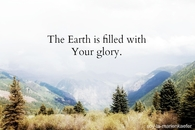 The earth is filled with your glory