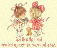 God Bless the Friend who sees my needs & reaches out a hand...