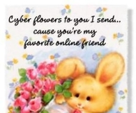 Cyber flowers to you I send..cause you're my favorite online friend