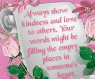Always show kindness and love to others...