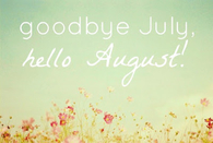 Goodbye July, hello August