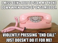 I miss being able to slam the phone down