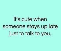 It's cute when someone stays up late just to talk to you.