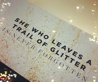 She who leaves a trail of glitter is never forgotten