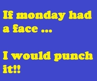 If monday has a face, I would punch it