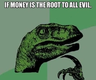 Money is the root to all evil