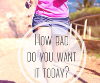 How bad do you want it today?
