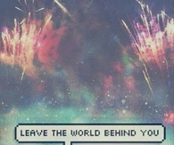 Leave the world behind you