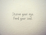 Starve your ego, feed your soul