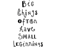 Big Things Often Have Small Beginnnings