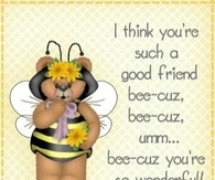 I think you are such a good friend bee-cuz....
